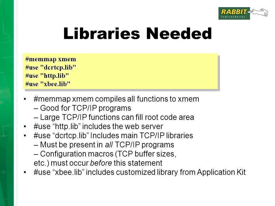 "Libraries Needed #memmap xmem compiles all functions to xmem – Good for TCP/IP programs – Large TCP/IP functions can fill root code area #use ""http.li"