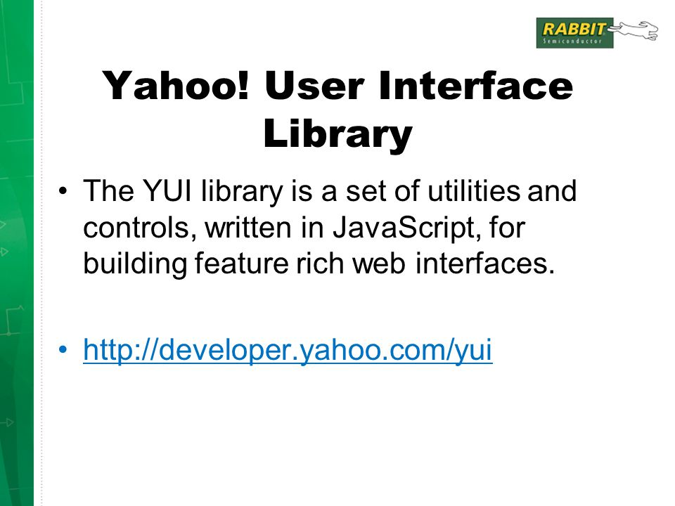 Yahoo! User Interface Library The YUI library is a set of utilities and controls, written in JavaScript, for building feature rich web interfaces. htt