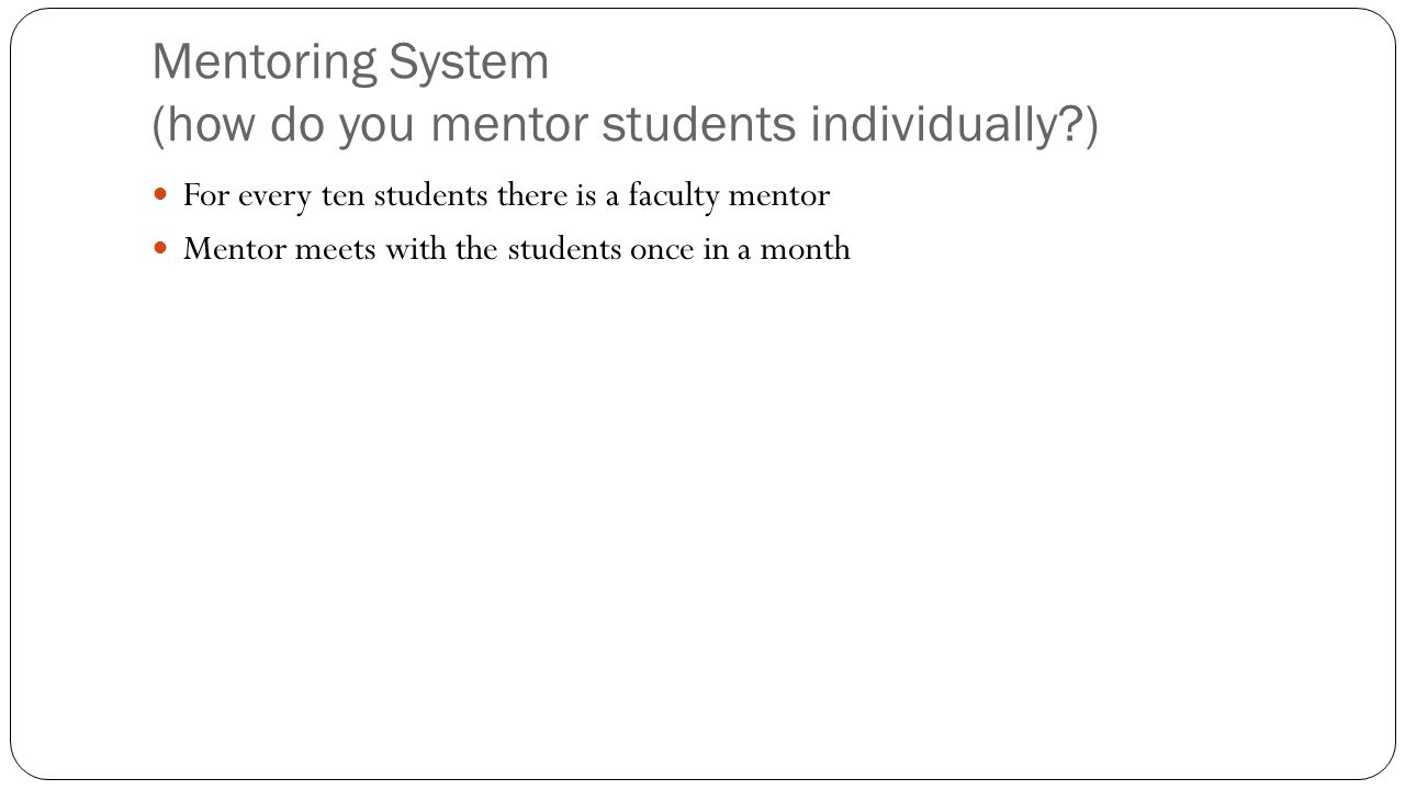 Mentoring System (how do you mentor students individually?) For every ten students there is a faculty mentor Mentor meets with the students once in a month