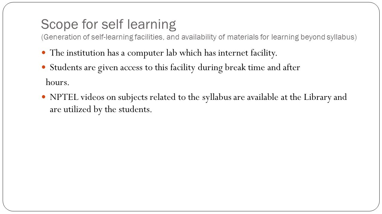 Scope for self learning (Generation of self-learning facilities, and availability of materials for learning beyond syllabus) The institution has a computer lab which has internet facility.