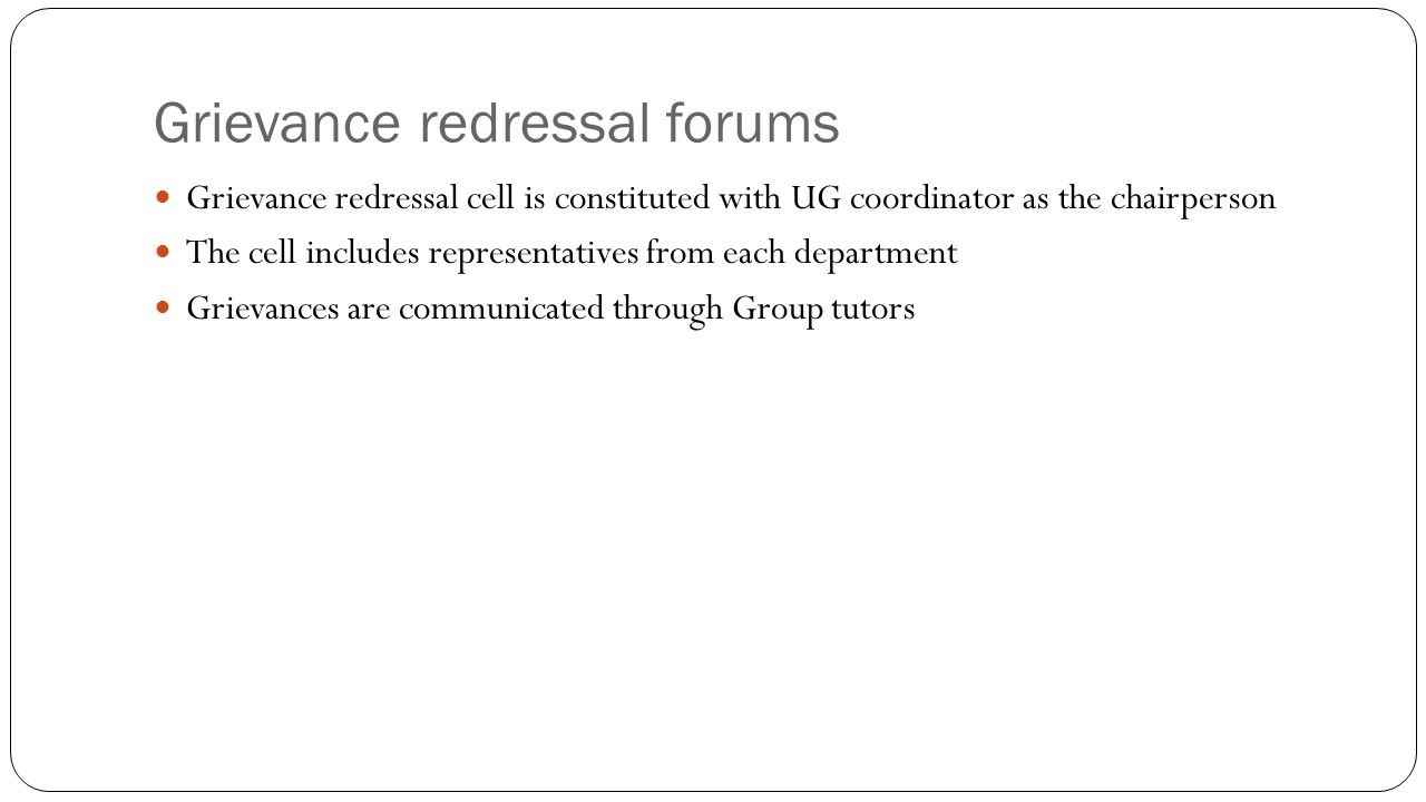 Grievance redressal forums Grievance redressal cell is constituted with UG coordinator as the chairperson The cell includes representatives from each