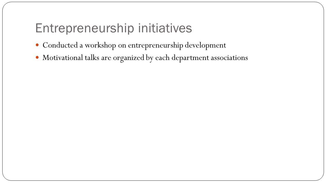 Entrepreneurship initiatives Conducted a workshop on entrepreneurship development Motivational talks are organized by each department associations