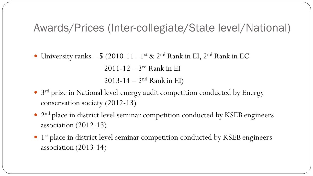 Awards/Prices (Inter-collegiate/State level/National) University ranks – 5 (2010-11 –1 st & 2 nd Rank in EI, 2 nd Rank in EC 2011-12 – 3 rd Rank in EI 2013-14 – 2 nd Rank in EI) 3 rd prize in National level energy audit competition conducted by Energy conservation society (2012-13) 2 nd place in district level seminar competition conducted by KSEB engineers association (2012-13) 1 st place in district level seminar competition conducted by KSEB engineers association (2013-14)
