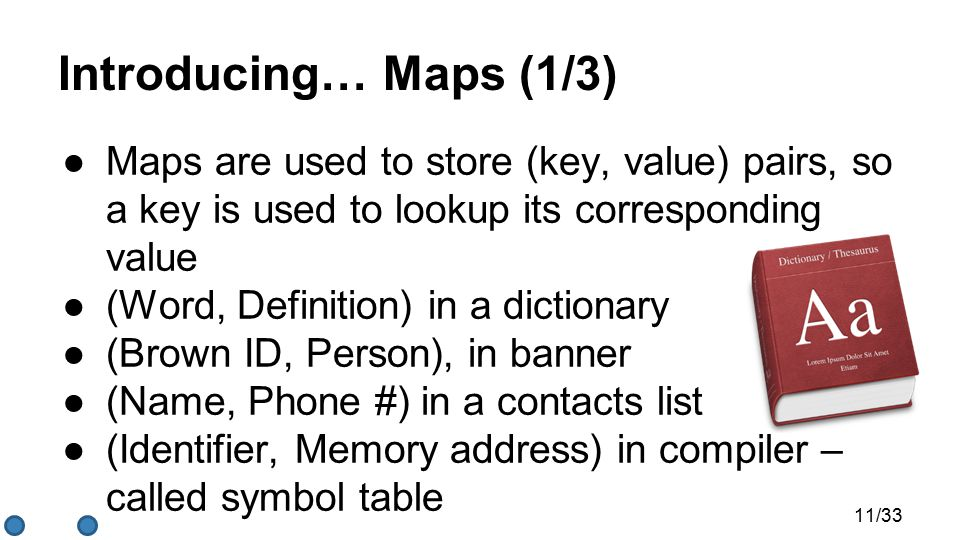 Introducing… Maps (1/3) ●Maps are used to store (key, value) pairs, so a key is used to lookup its corresponding value ●(Word, Definition) in a dictionary ●(Brown ID, Person), in banner ●(Name, Phone #) in a contacts list ●(Identifier, Memory address) in compiler – called symbol table 11/33