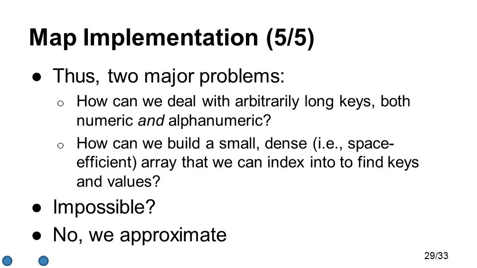 Map Implementation (5/5) ●Thus, two major problems: o How can we deal with arbitrarily long keys, both numeric and alphanumeric.