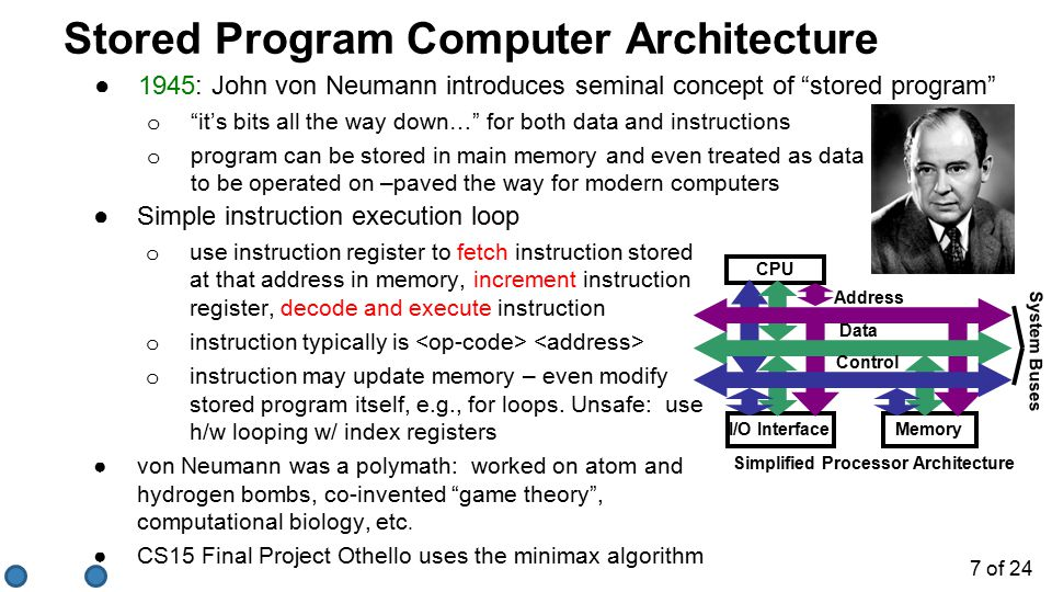 Stored Program Computer Architecture ●1945: John von Neumann introduces seminal concept of stored program o it's bits all the way down… for both data and instructions o program can be stored in main memory and even treated as data to be operated on –paved the way for modern computers CPU I/O InterfaceMemory Address Data Control System Buses Simplified Processor Architecture ●Simple instruction execution loop o use instruction register to fetch instruction stored at that address in memory, increment instruction register, decode and execute instruction o instruction typically is o instruction may update memory – even modify stored program itself, e.g., for loops.