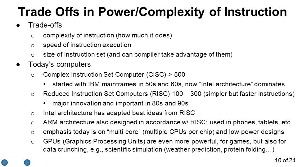 Trade Offs in Power/Complexity of Instruction ●Trade-offs o complexity of instruction (how much it does) o speed of instruction execution o size of instruction set (and can compiler take advantage of them) ●Today's computers o Complex Instruction Set Computer (CISC) > 500 started with IBM mainframes in 50s and 60s, now Intel architecture dominates o Reduced Instruction Set Computers (RISC) 100 – 300 (simpler but faster instructions) major innovation and important in 80s and 90s o Intel architecture has adapted best ideas from RISC o ARM architecture also designed in accordance w/ RISC; used in phones, tablets, etc.