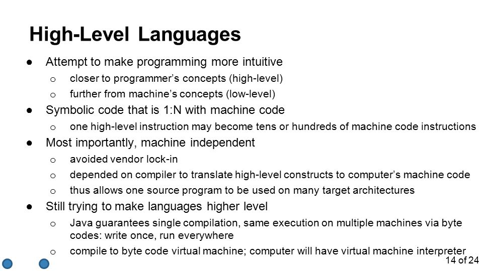 High-Level Languages ●Attempt to make programming more intuitive o closer to programmer's concepts (high-level) o further from machine's concepts (low-level) ●Symbolic code that is 1:N with machine code o one high-level instruction may become tens or hundreds of machine code instructions ●Most importantly, machine independent o avoided vendor lock-in o depended on compiler to translate high-level constructs to computer's machine code o thus allows one source program to be used on many target architectures ●Still trying to make languages higher level o Java guarantees single compilation, same execution on multiple machines via byte codes: write once, run everywhere o compile to byte code virtual machine; computer will have virtual machine interpreter 14 of 24