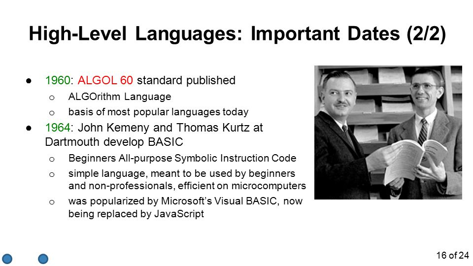 High-Level Languages: Important Dates (2/2) ●1960: ALGOL 60 standard published o ALGOrithm Language o basis of most popular languages today ●1964: John Kemeny and Thomas Kurtz at Dartmouth develop BASIC o Beginners All-purpose Symbolic Instruction Code o simple language, meant to be used by beginners and non-professionals, efficient on microcomputers o was popularized by Microsoft's Visual BASIC, now being replaced by JavaScript 16 of 24