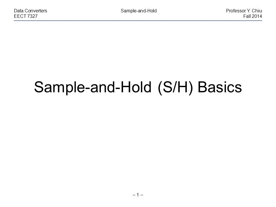 – 1 – Data Converters Sample-and-HoldProfessor Y. Chiu EECT 7327Fall 2014 Sample-and-Hold (S/H) Basics