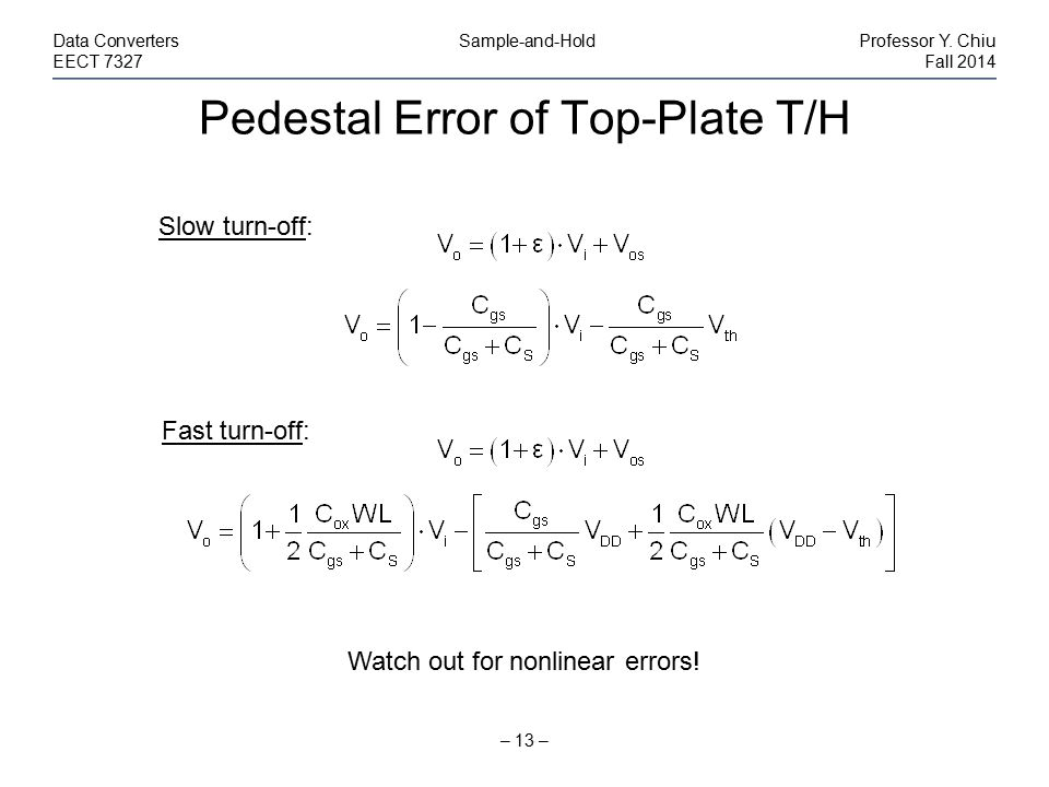 Pedestal Error of Top-Plate T/H – 13 – Data Converters Sample-and-HoldProfessor Y. Chiu EECT 7327Fall 2014 Slow turn-off: Fast turn-off: Watch out for