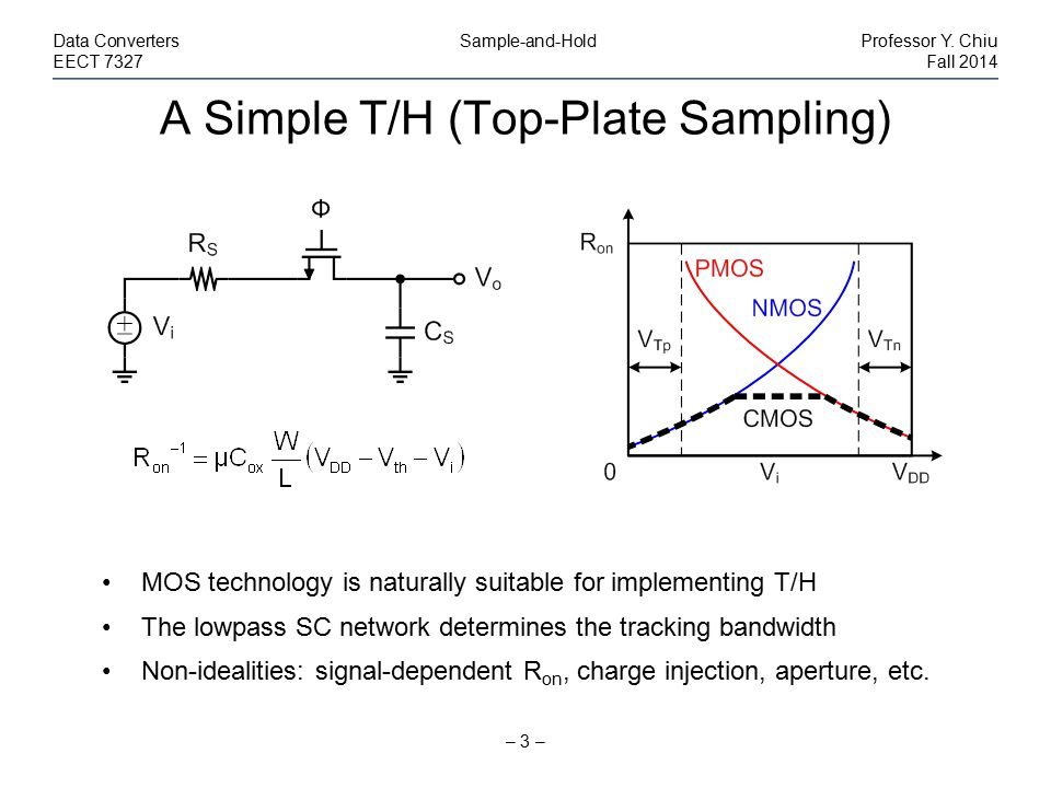 A Simple T/H (Top-Plate Sampling) – 3 – Data Converters Sample-and-HoldProfessor Y. Chiu EECT 7327Fall 2014 MOS technology is naturally suitable for i