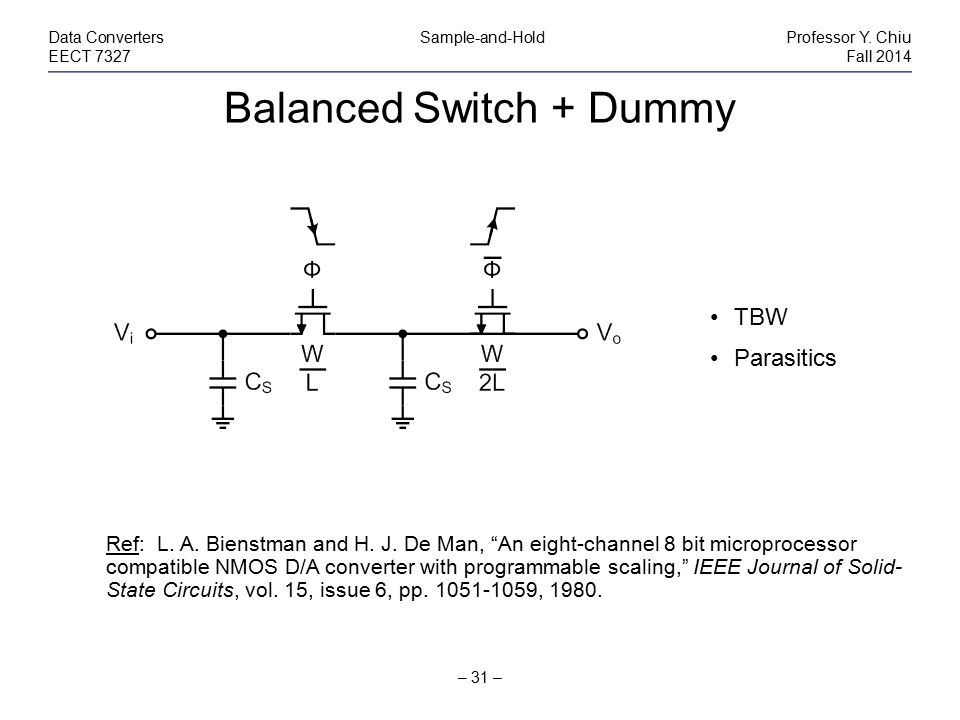 "Balanced Switch + Dummy – 31 – Data Converters Sample-and-HoldProfessor Y. Chiu EECT 7327Fall 2014 Ref: L. A. Bienstman and H. J. De Man, ""An eight-ch"