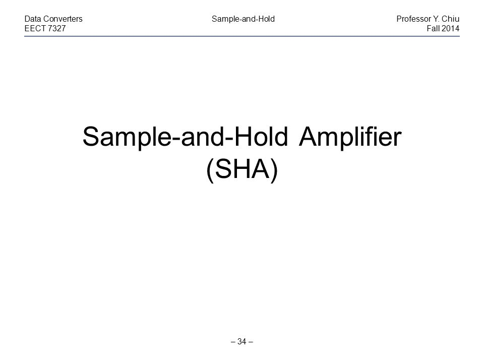 – 34 – Data Converters Sample-and-HoldProfessor Y. Chiu EECT 7327Fall 2014 Sample-and-Hold Amplifier (SHA)