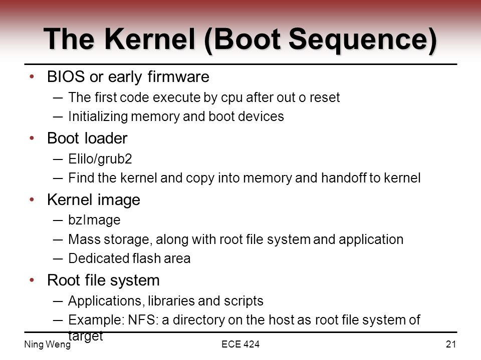 The Kernel (Boot Sequence) BIOS or early firmware ─ The first code execute by cpu after out o reset ─ Initializing memory and boot devices Boot loader ─ Elilo/grub2 ─ Find the kernel and copy into memory and handoff to kernel Kernel image ─ bzImage ─ Mass storage, along with root file system and application ─ Dedicated flash area Root file system ─ Applications, libraries and scripts ─ Example: NFS: a directory on the host as root file system of target Ning WengECE 42421