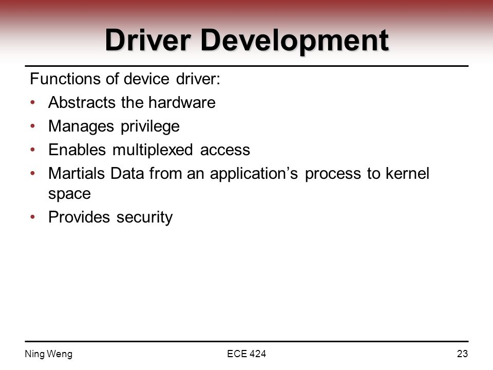 Driver Development Functions of device driver: Abstracts the hardware Manages privilege Enables multiplexed access Martials Data from an application's process to kernel space Provides security Ning WengECE 42423