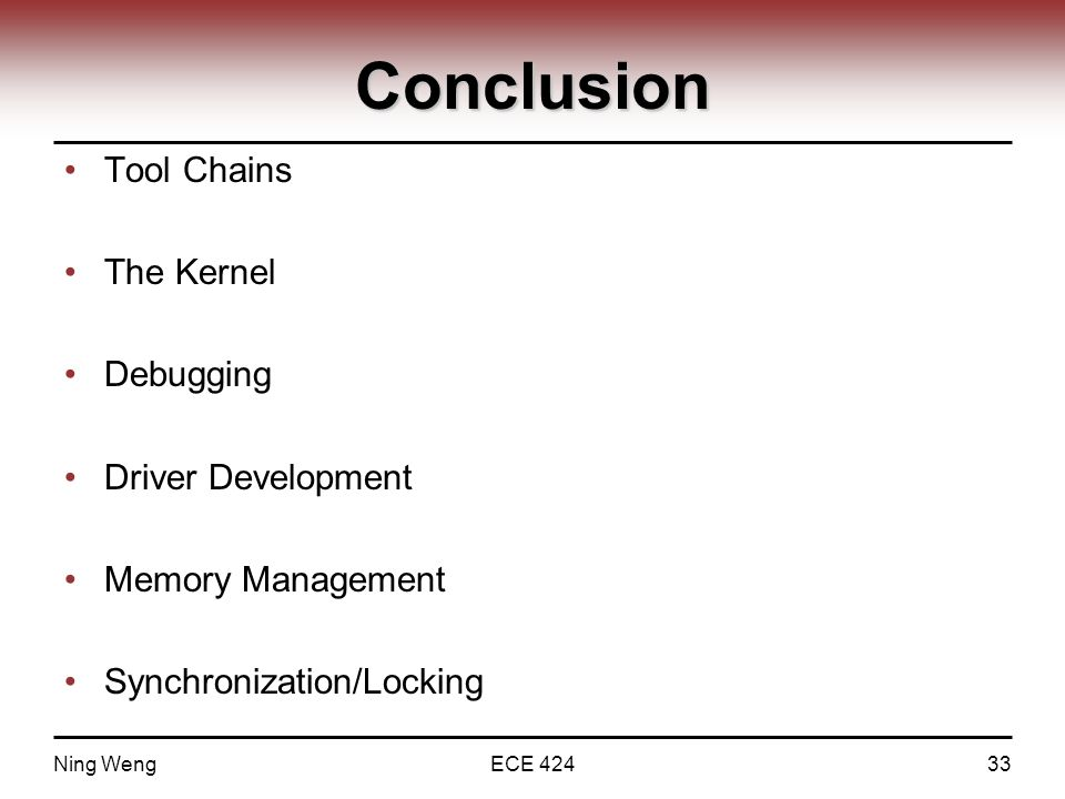 Conclusion Tool Chains The Kernel Debugging Driver Development Memory Management Synchronization/Locking Ning WengECE 42433