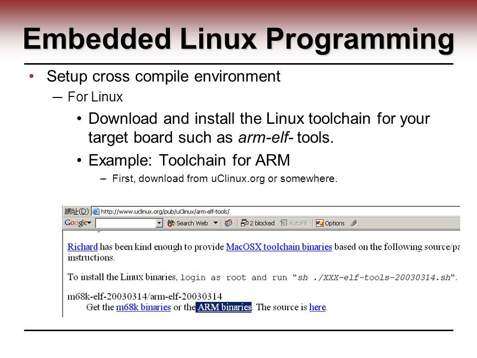 Embedded Linux Programming Setup cross compile environment ─ For Linux Download and install the Linux toolchain for your target board such as arm-elf- tools.