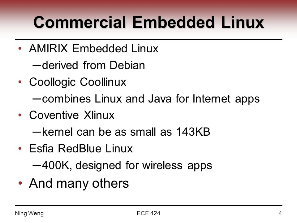 Commercial Embedded Linux AMIRIX Embedded Linux ─ derived from Debian Coollogic Coollinux ─ combines Linux and Java for Internet apps Coventive Xlinux ─ kernel can be as small as 143KB Esfia RedBlue Linux ─ 400K, designed for wireless apps And many others Ning WengECE 4244