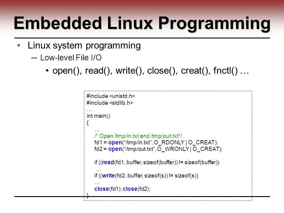 Embedded Linux Programming Linux system programming ─ Low-level File I/O open(), read(), write(), close(), creat(), fnctl() … #include … int main() { … /* Open /tmp/in.txt and /tmp/out.txt*/ fd1 = open( /tmp/in.txt , O_RDONLY | O_CREAT); fd2 = open( /tmp/out.txt , O_WRONLY | O_CREAT); if ((read(fd1, buffer, sizeof(buffer)) != sizeof(buffer)) … if ((write(fd2, buffer, sizeof(s)) != sizeof(s)) … close(fd1); close(fd2); }