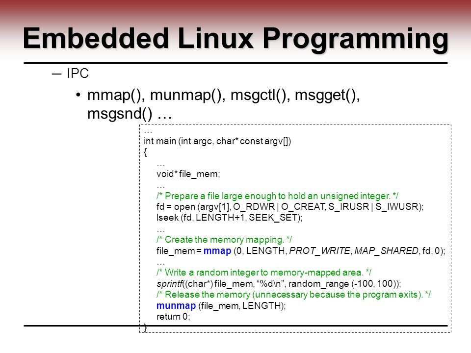 Embedded Linux Programming ─ IPC mmap(), munmap(), msgctl(), msgget(), msgsnd() … … int main (int argc, char* const argv[]) { … void* file_mem; … /* Prepare a file large enough to hold an unsigned integer.