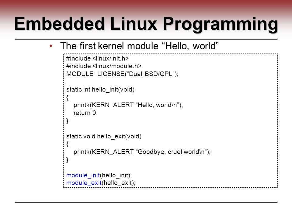 Embedded Linux Programming The first kernel module Hello, world #include MODULE_LICENSE( Dual BSD/GPL ); static int hello_init(void) { printk(KERN_ALERT Hello, world\n ); return 0; } static void hello_exit(void) { printk(KERN_ALERT Goodbye, cruel world\n ); } module_init(hello_init); module_exit(hello_exit);