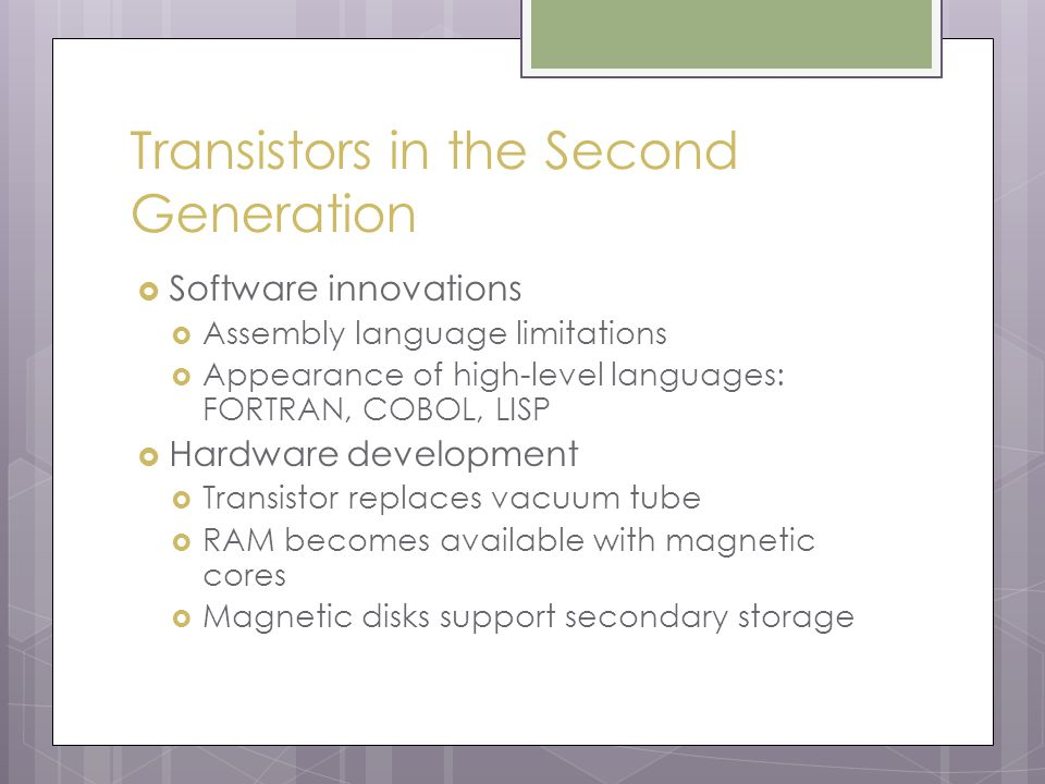 Transistors in the Second Generation  Software innovations  Assembly language limitations  Appearance of high-level languages: FORTRAN, COBOL, LISP  Hardware development  Transistor replaces vacuum tube  RAM becomes available with magnetic cores  Magnetic disks support secondary storage