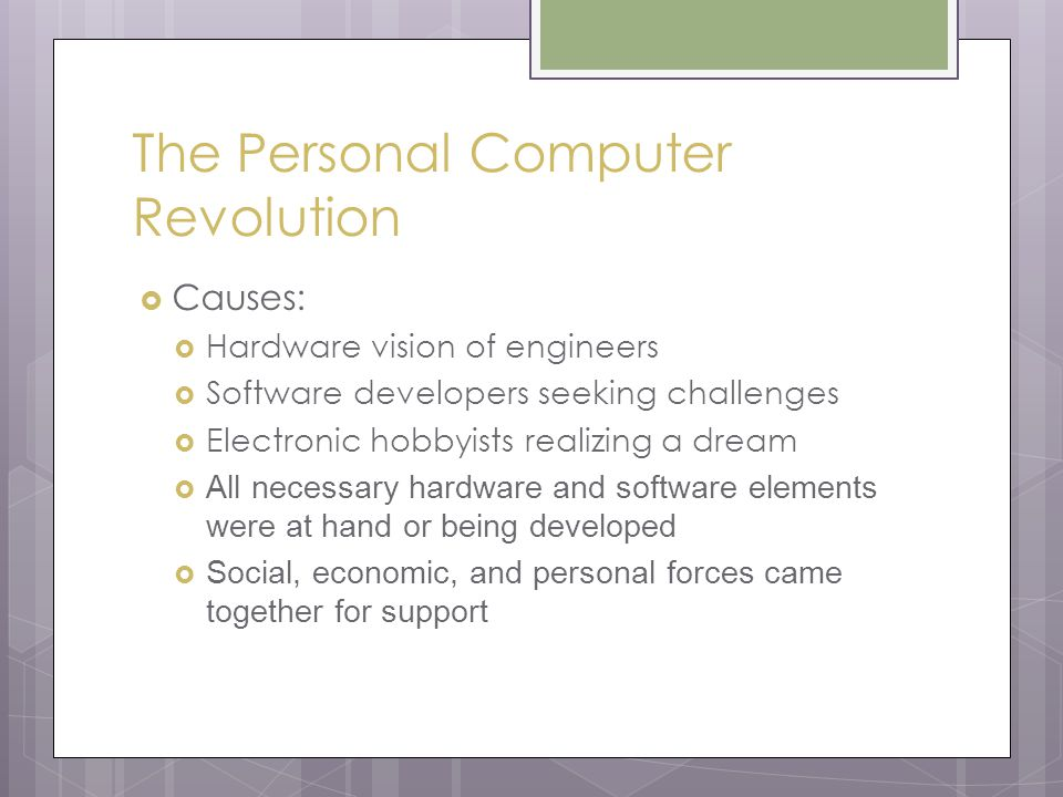 The Personal Computer Revolution  Causes:  Hardware vision of engineers  Software developers seeking challenges  Electronic hobbyists realizing a dream  All necessary hardware and software elements were at hand or being developed  Social, economic, and personal forces came together for support