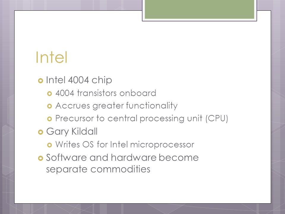 Intel  Intel 4004 chip  4004 transistors onboard  Accrues greater functionality  Precursor to central processing unit (CPU)  Gary Kildall  Writes OS for Intel microprocessor  Software and hardware become separate commodities