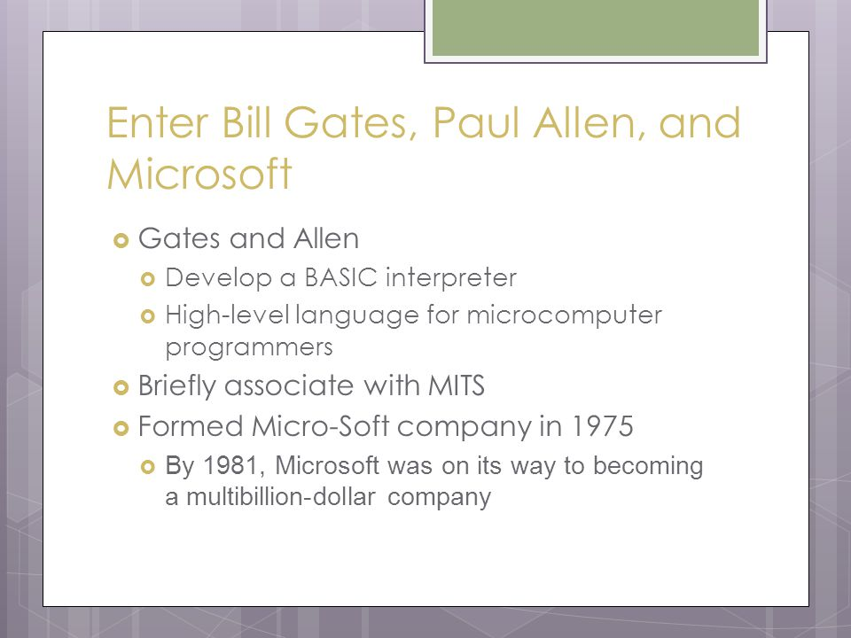 Enter Bill Gates, Paul Allen, and Microsoft  Gates and Allen  Develop a BASIC interpreter  High-level language for microcomputer programmers  Briefly associate with MITS  Formed Micro-Soft company in 1975  By 1981, Microsoft was on its way to becoming a multibillion-dollar company