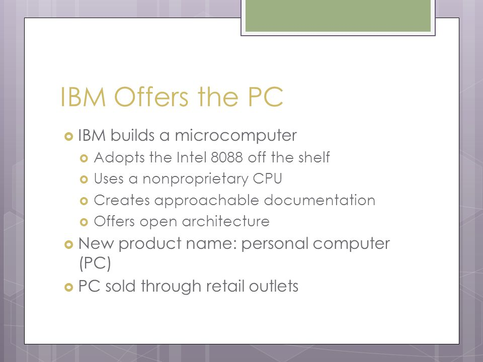 IBM Offers the PC  IBM builds a microcomputer  Adopts the Intel 8088 off the shelf  Uses a nonproprietary CPU  Creates approachable documentation  Offers open architecture  New product name: personal computer (PC)  PC sold through retail outlets