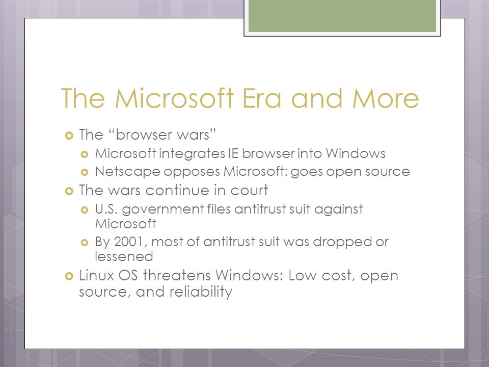 The Microsoft Era and More  The browser wars  Microsoft integrates IE browser into Windows  Netscape opposes Microsoft: goes open source  The wars continue in court  U.S.