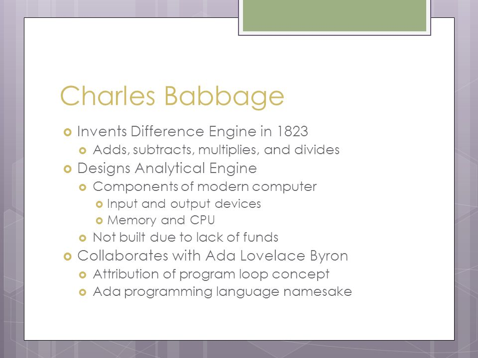 Charles Babbage  Invents Difference Engine in 1823  Adds, subtracts, multiplies, and divides  Designs Analytical Engine  Components of modern computer  Input and output devices  Memory and CPU  Not built due to lack of funds  Collaborates with Ada Lovelace Byron  Attribution of program loop concept  Ada programming language namesake