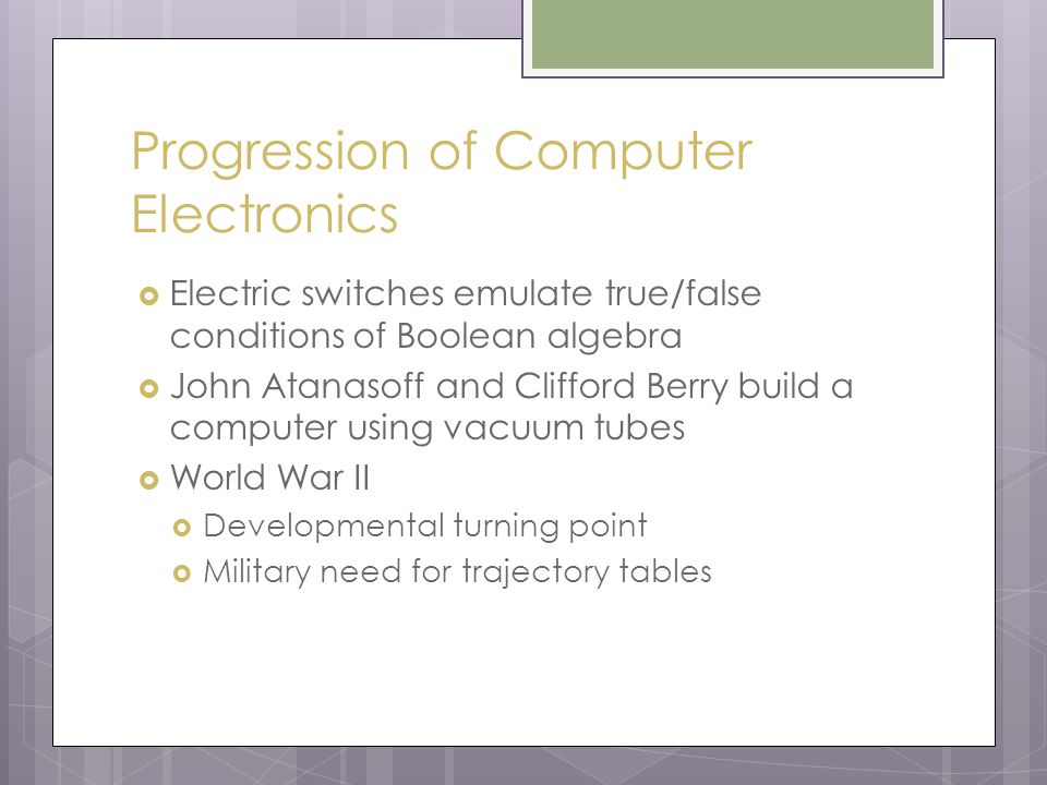 Progression of Computer Electronics  Electric switches emulate true/false conditions of Boolean algebra  John Atanasoff and Clifford Berry build a computer using vacuum tubes  World War II  Developmental turning point  Military need for trajectory tables