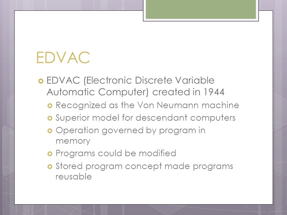 EDVAC  EDVAC (Electronic Discrete Variable Automatic Computer) created in 1944  Recognized as the Von Neumann machine  Superior model for descendant computers  Operation governed by program in memory  Programs could be modified  Stored program concept made programs reusable