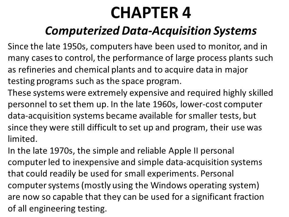 CHAPTER 4 Computerized Data-Acquisition Systems Since the late 1950s, computers have been used to monitor, and in many cases to control, the performance of large process plants such as refineries and chemical plants and to acquire data in major testing programs such as the space program.