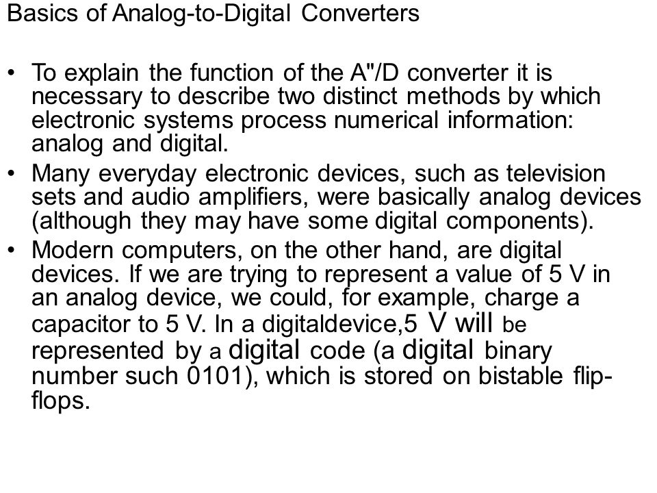 Basics of Analog-to-Digital Converters To explain the function of the A /D converter it is necessary to describe two distinct methods by which electronic systems process numerical information: analog and digital.