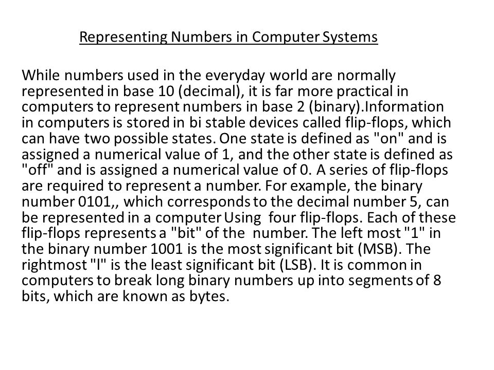 While numbers used in the everyday world are normally represented in base 10 (decimal), it is far more practical in computers to represent numbers in base 2 (binary).Information in computers is stored in bi stable devices called flip-flops, which can have two possible states.