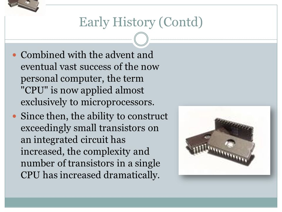 Early History (Contd) Combined with the advent and eventual vast success of the now personal computer, the term CPU is now applied almost exclusively to microprocessors.