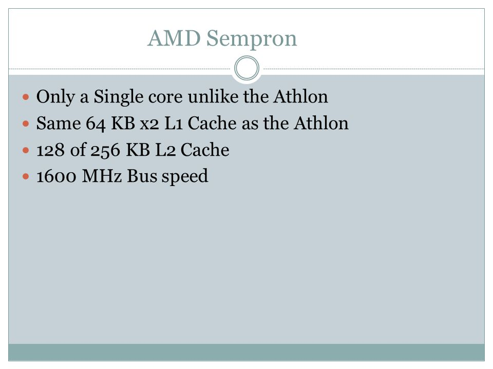 Only a Single core unlike the Athlon Same 64 KB x2 L1 Cache as the Athlon 128 of 256 KB L2 Cache 1600 MHz Bus speed AMD Sempron