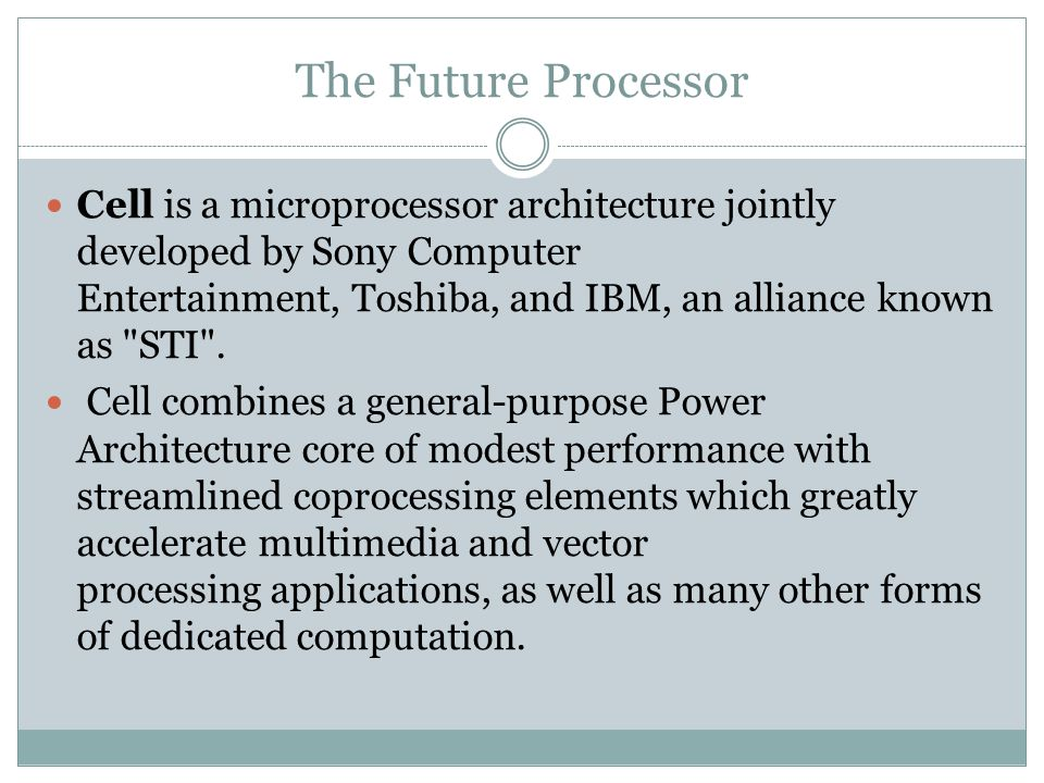 The Future Processor Cell is a microprocessor architecture jointly developed by Sony Computer Entertainment, Toshiba, and IBM, an alliance known as