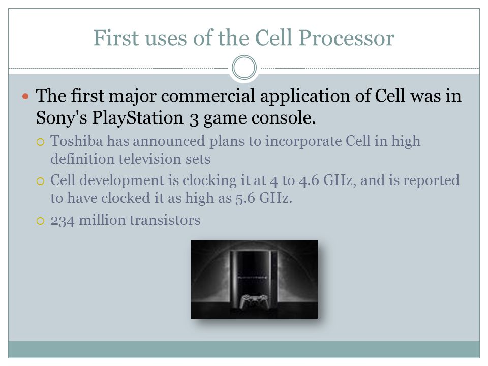 First uses of the Cell Processor The first major commercial application of Cell was in Sony's PlayStation 3 game console.  Toshiba has announced plan