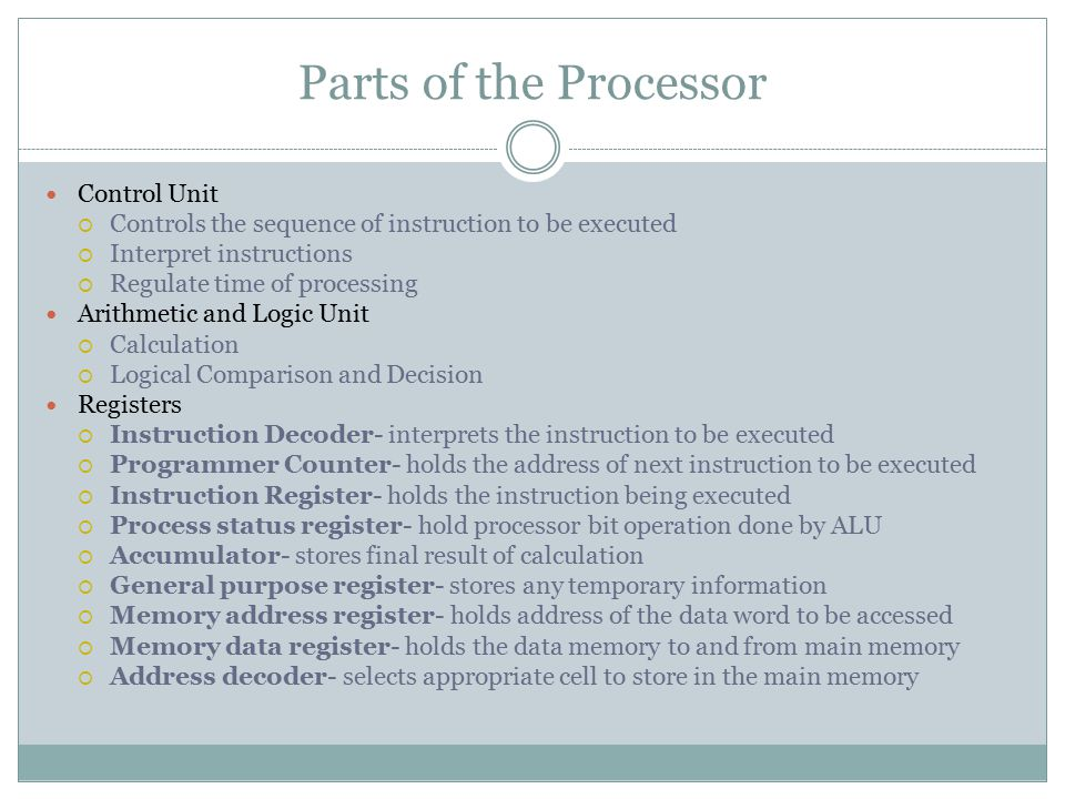 Parts of the Processor Control Unit  Controls the sequence of instruction to be executed  Interpret instructions  Regulate time of processing Arithmetic and Logic Unit  Calculation  Logical Comparison and Decision Registers  Instruction Decoder- interprets the instruction to be executed  Programmer Counter- holds the address of next instruction to be executed  Instruction Register- holds the instruction being executed  Process status register- hold processor bit operation done by ALU  Accumulator- stores final result of calculation  General purpose register- stores any temporary information  Memory address register- holds address of the data word to be accessed  Memory data register- holds the data memory to and from main memory  Address decoder- selects appropriate cell to store in the main memory
