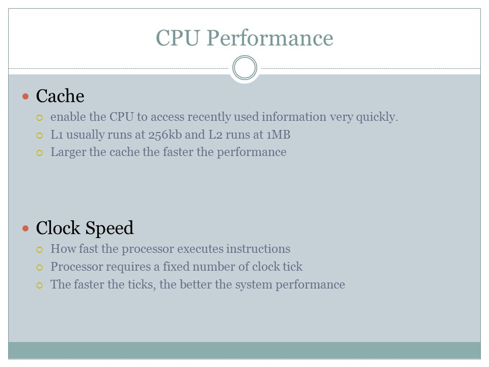 CPU Performance Cache  enable the CPU to access recently used information very quickly.