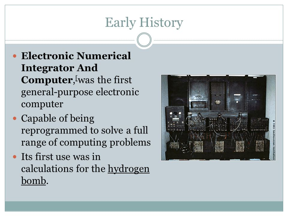 Early History Electronic Numerical Integrator And Computer, [ was the first general-purpose electronic computer Capable of being reprogrammed to solve a full range of computing problems Its first use was in calculations for the hydrogen bomb.