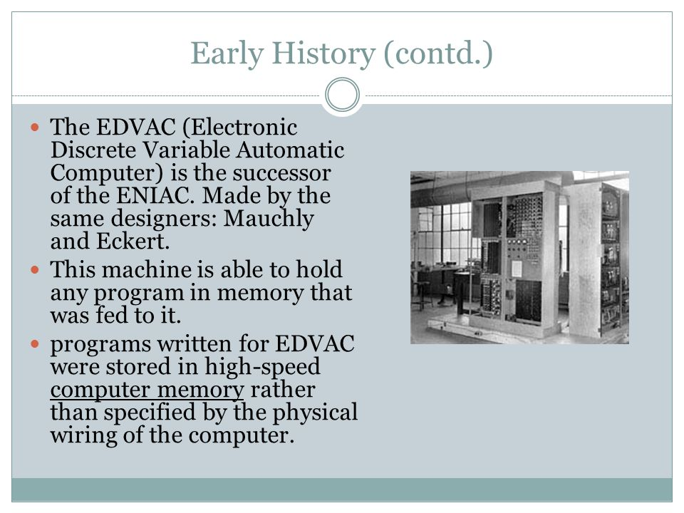 Early History (contd.) The EDVAC (Electronic Discrete Variable Automatic Computer) is the successor of the ENIAC. Made by the same designers: Mauchly