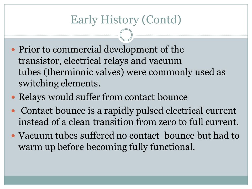 Early History (Contd) Prior to commercial development of the transistor, electrical relays and vacuum tubes (thermionic valves) were commonly used as switching elements.