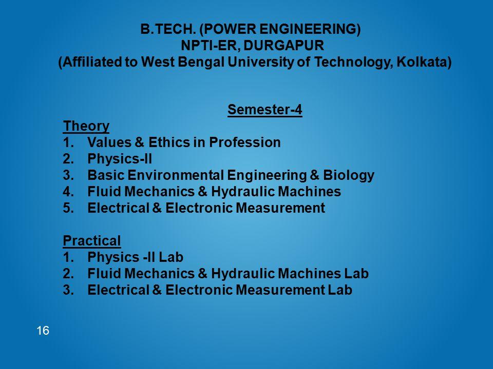 16 Semester-4 Theory 1.Values & Ethics in Profession 2.Physics-II 3.Basic Environmental Engineering & Biology 4.Fluid Mechanics & Hydraulic Machines 5