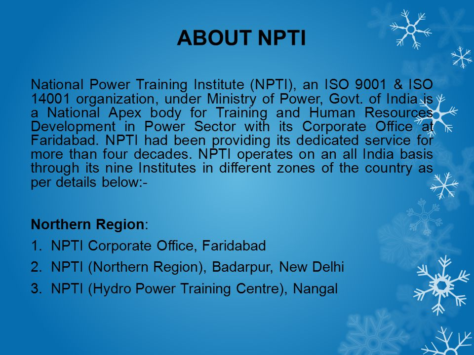 ABOUT NPTI National Power Training Institute (NPTI), an ISO 9001 & ISO 14001 organization, under Ministry of Power, Govt. of India is a National Apex
