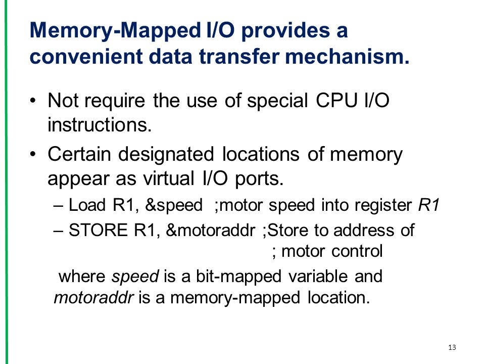 Memory-Mapped I/O provides a convenient data transfer mechanism. Not require the use of special CPU I/O instructions. Certain designated locations of